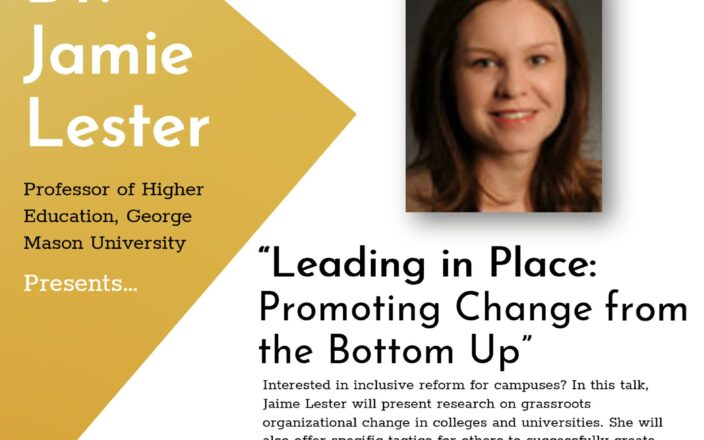 Leading in Place: Promoting Change from the Bottom Up: Interested in inclusive reform for campuses? In this talk, Jamie Lester will present research on grassroots organizational change in colleges and universities. She will also offer tactics for others to successfully create change across a range of initiatives.